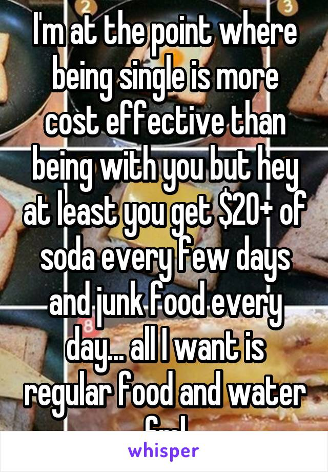 I'm at the point where being single is more cost effective than being with you but hey at least you get $20+ of soda every few days and junk food every day... all I want is regular food and water fml