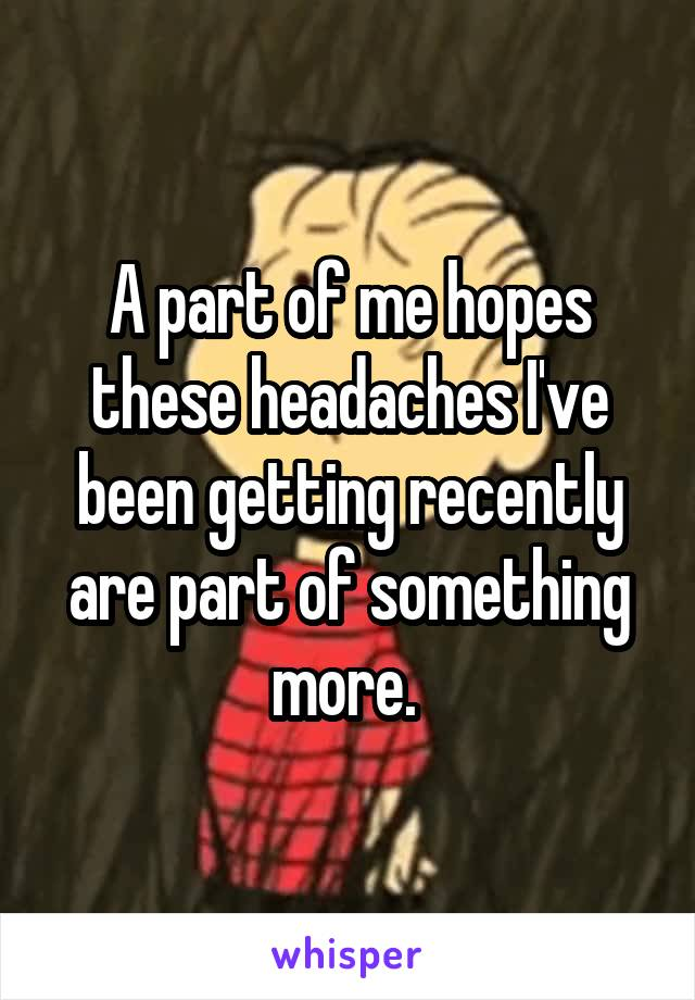 A part of me hopes these headaches I've been getting recently are part of something more.