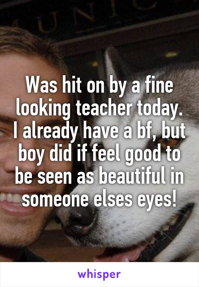 Was hit on by a fine looking teacher today. I already have a bf, but boy did if feel good to be seen as beautiful in someone elses eyes!