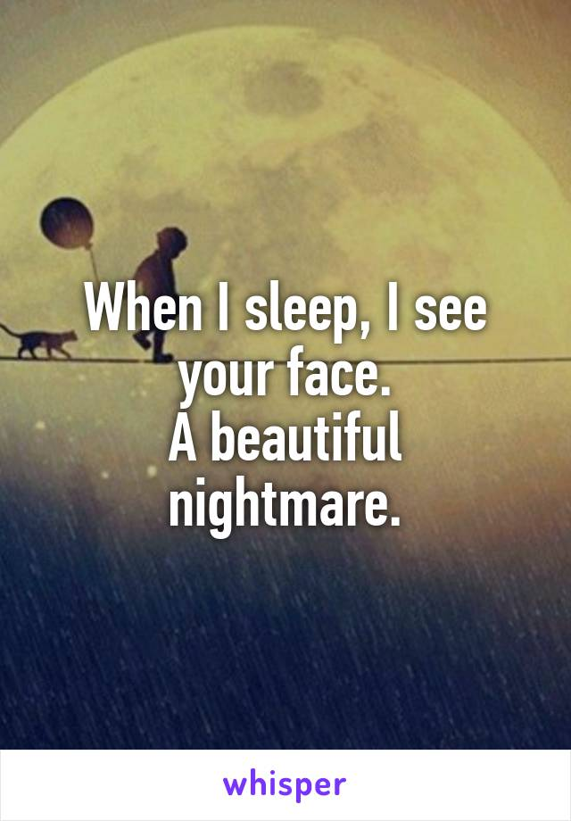 When I sleep, I see your face. A beautiful nightmare.