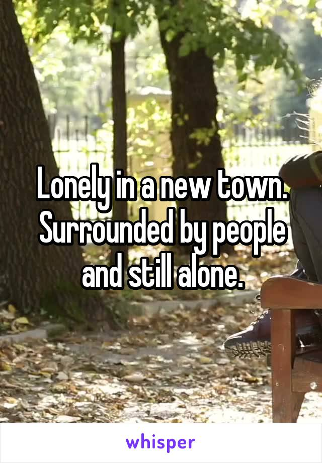 Lonely in a new town. Surrounded by people and still alone.