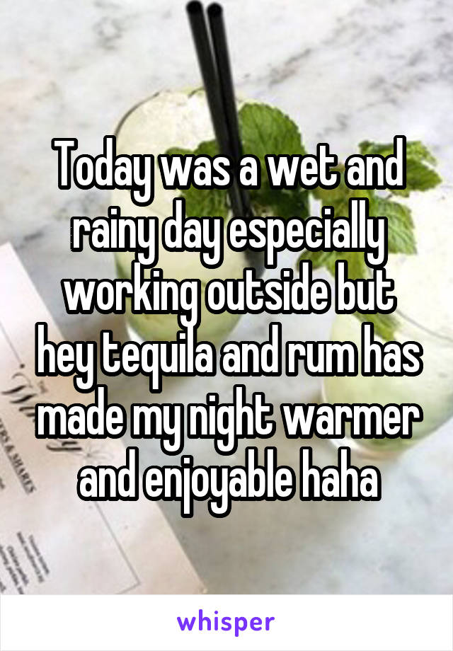 Today was a wet and rainy day especially working outside but hey tequila and rum has made my night warmer and enjoyable haha