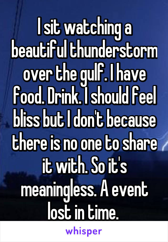 I sit watching a beautiful thunderstorm over the gulf. I have food. Drink. I should feel bliss but I don't because there is no one to share it with. So it's meaningless. A event lost in time.