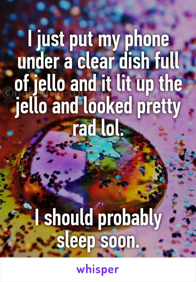 I just put my phone under a clear dish full of jello and it lit up the jello and looked pretty rad lol.    I should probably sleep soon.