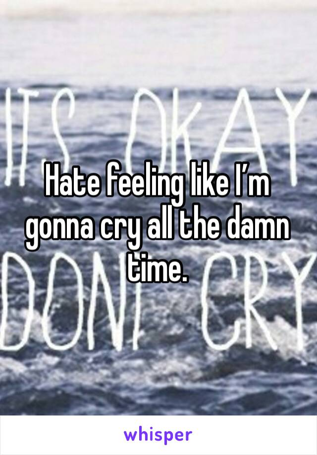 Hate feeling like I'm gonna cry all the damn time.