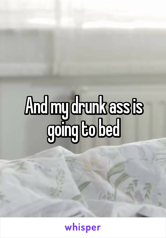 And my drunk ass is going to bed