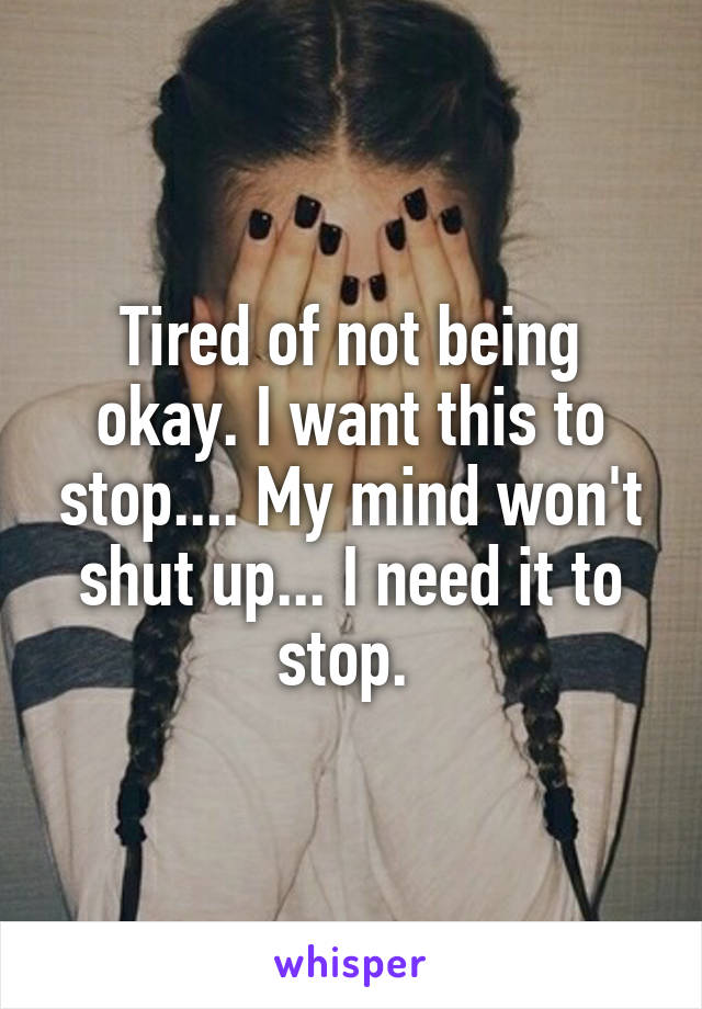 Tired of not being okay. I want this to stop.... My mind won't shut up... I need it to stop.