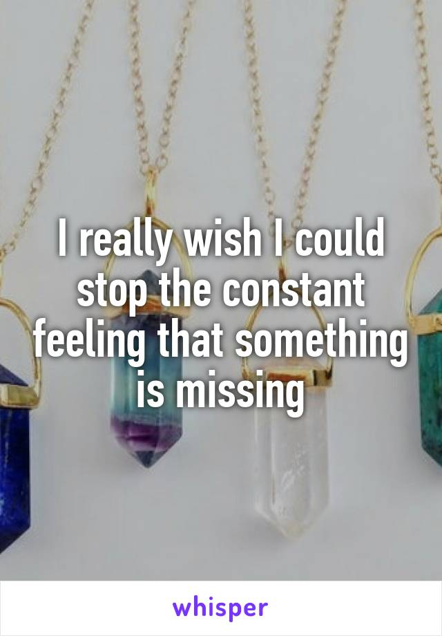 I really wish I could stop the constant feeling that something is missing
