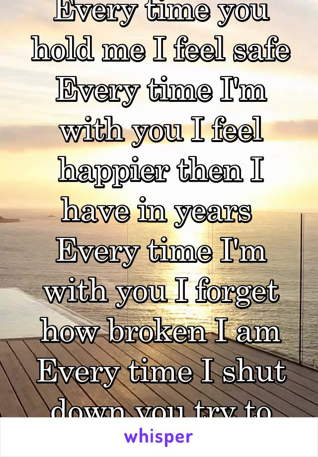 Every time you hold me I feel safe Every time I'm with you I feel happier then I have in years  Every time I'm with you I forget how broken I am Every time I shut down you try to open me back up