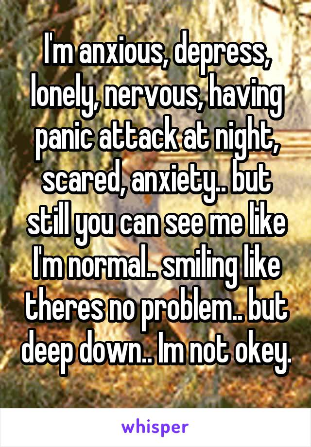 I'm anxious, depress, lonely, nervous, having panic attack at night, scared, anxiety.. but still you can see me like I'm normal.. smiling like theres no problem.. but deep down.. Im not okey.