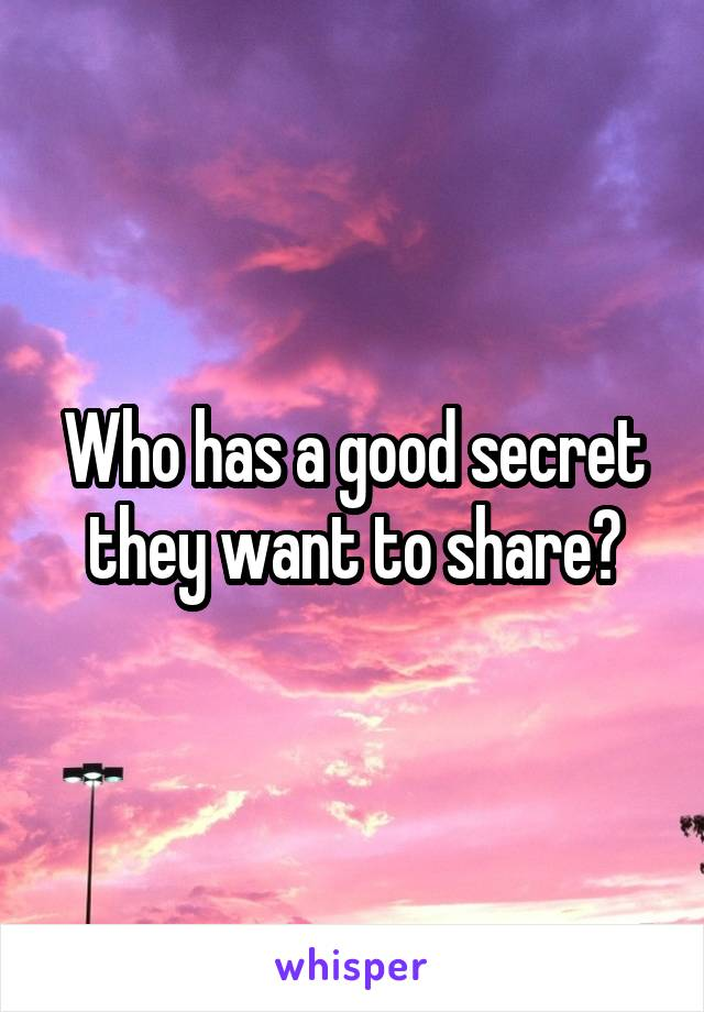 Who has a good secret they want to share?