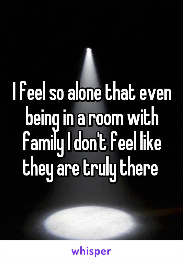 I feel so alone that even being in a room with family I don't feel like they are truly there