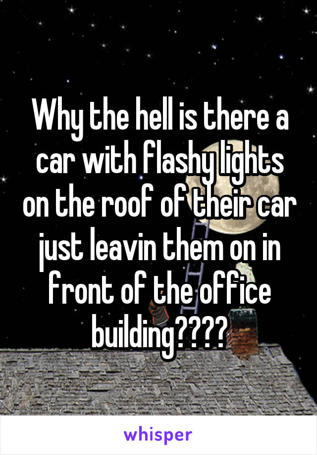 Why the hell is there a car with flashy lights on the roof of their car just leavin them on in front of the office building????