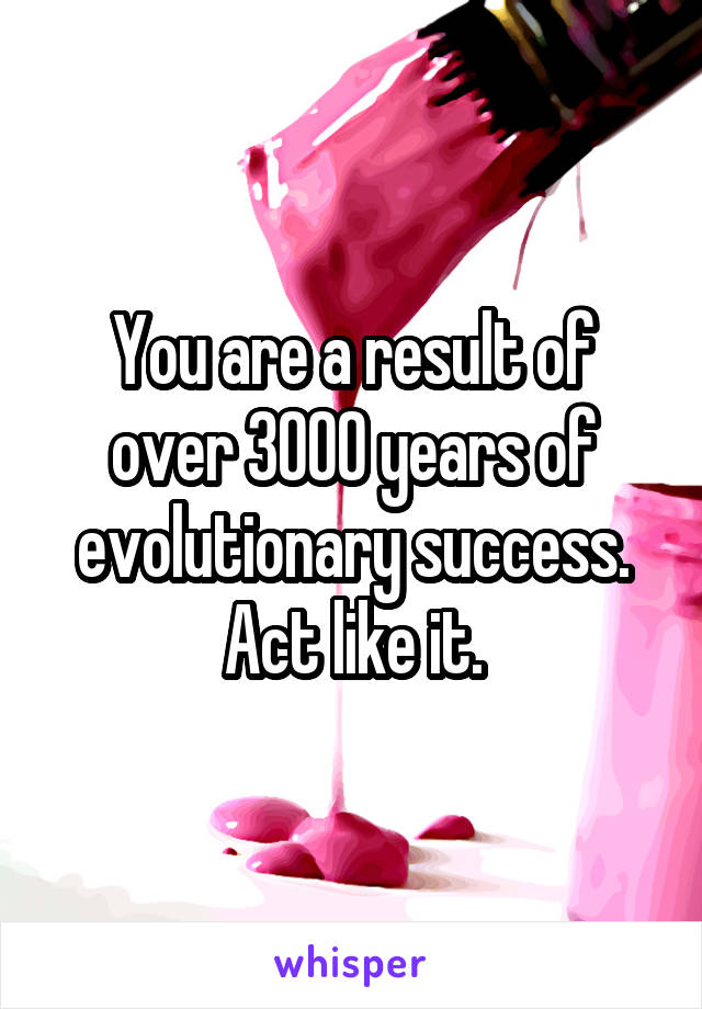 You are a result of over 3000 years of evolutionary success. Act like it.