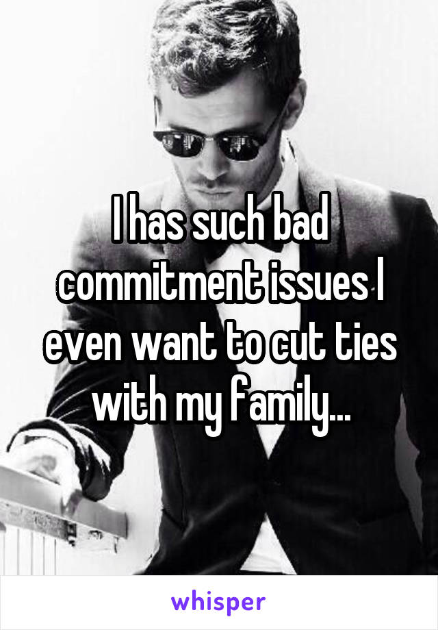 I has such bad commitment issues I even want to cut ties with my family...