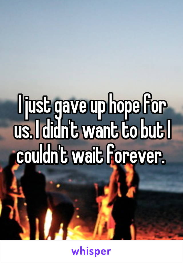 I just gave up hope for us. I didn't want to but I couldn't wait forever.