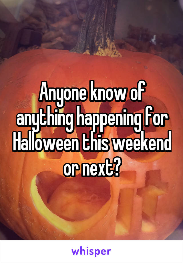 Anyone know of anything happening for Halloween this weekend or next?