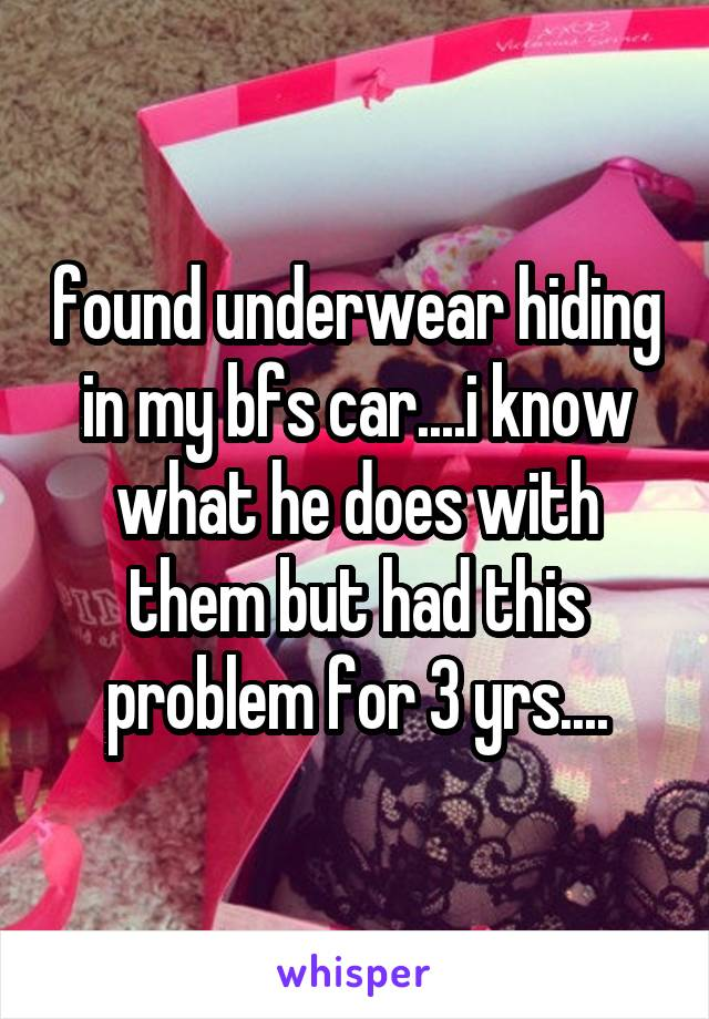 found underwear hiding in my bfs car....i know what he does with them but had this problem for 3 yrs....