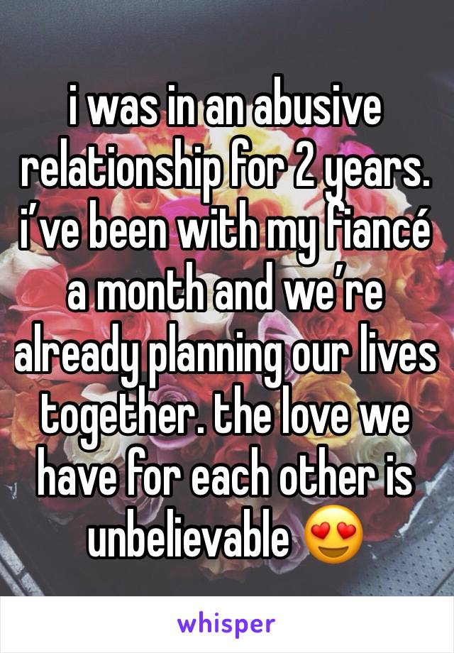 i was in an abusive relationship for 2 years. i've been with my fiancé a month and we're already planning our lives together. the love we have for each other is unbelievable 😍