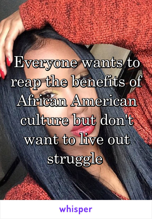 Everyone wants to reap the benefits of African American culture but don't want to live out struggle