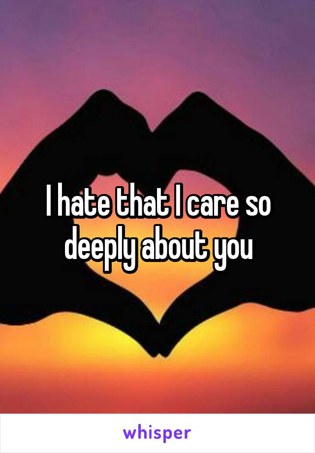 I hate that I care so deeply about you