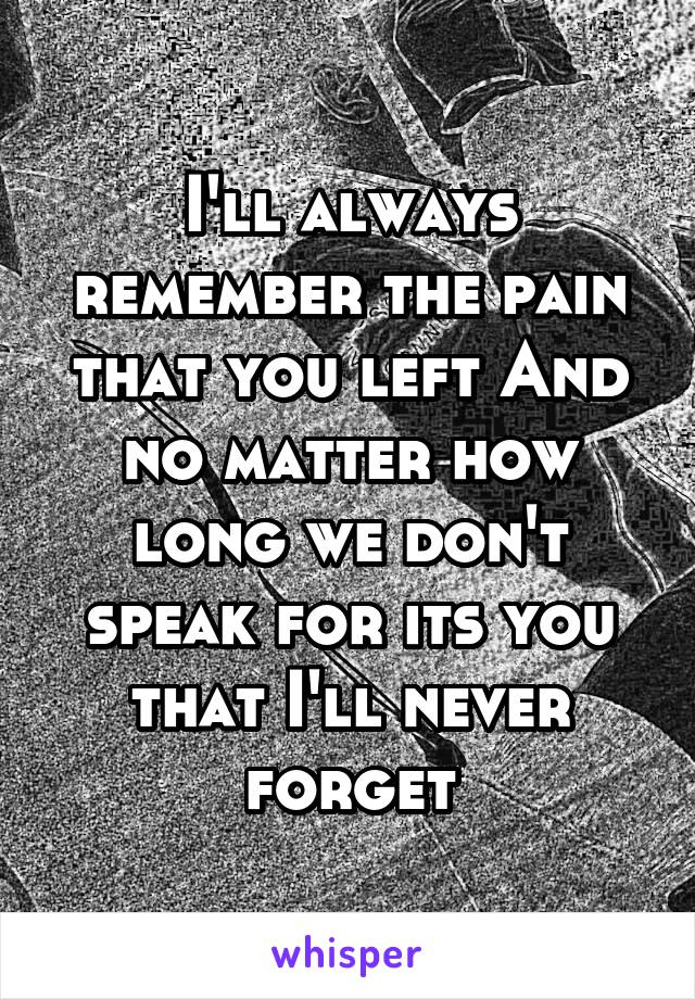 I'll always remember the pain that you left And no matter how long we don't speak for its you that I'll never forget