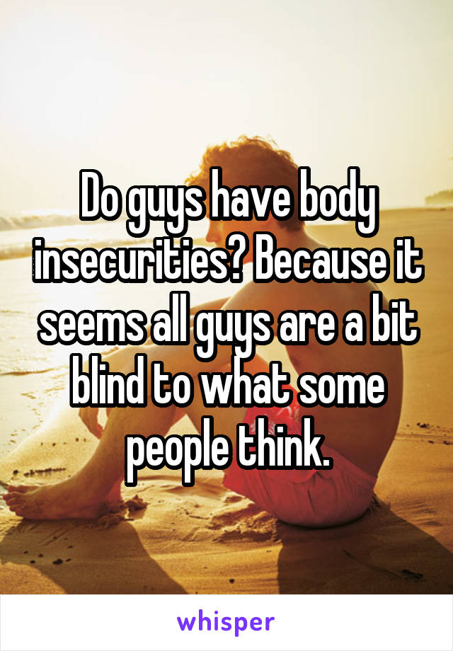 Do guys have body insecurities? Because it seems all guys are a bit blind to what some people think.
