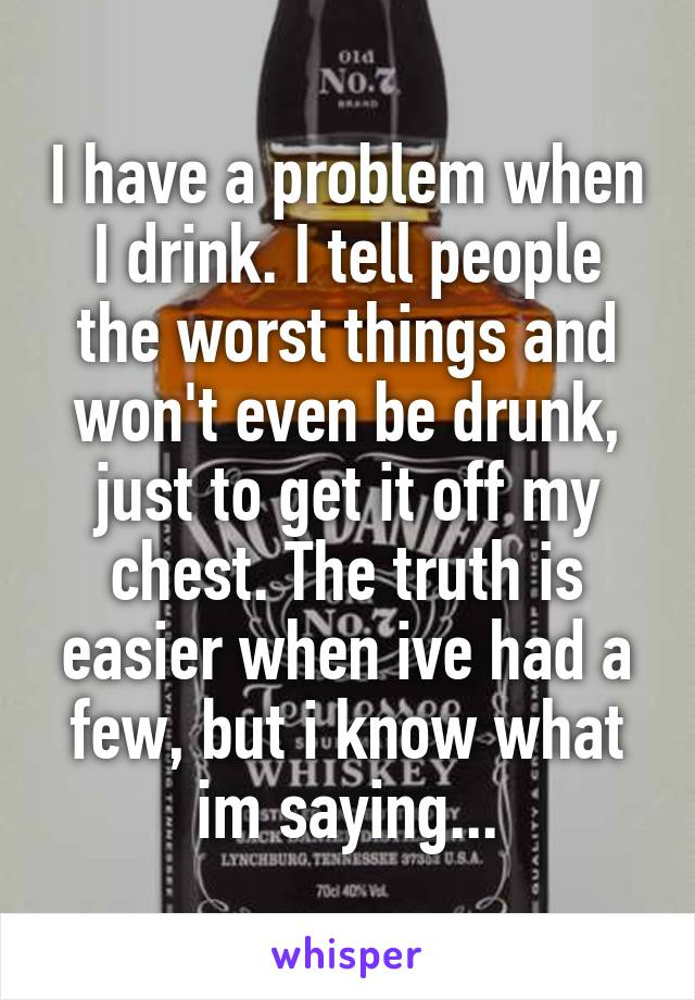 I have a problem when I drink. I tell people the worst things and won't even be drunk, just to get it off my chest. The truth is easier when ive had a few, but i know what im saying...