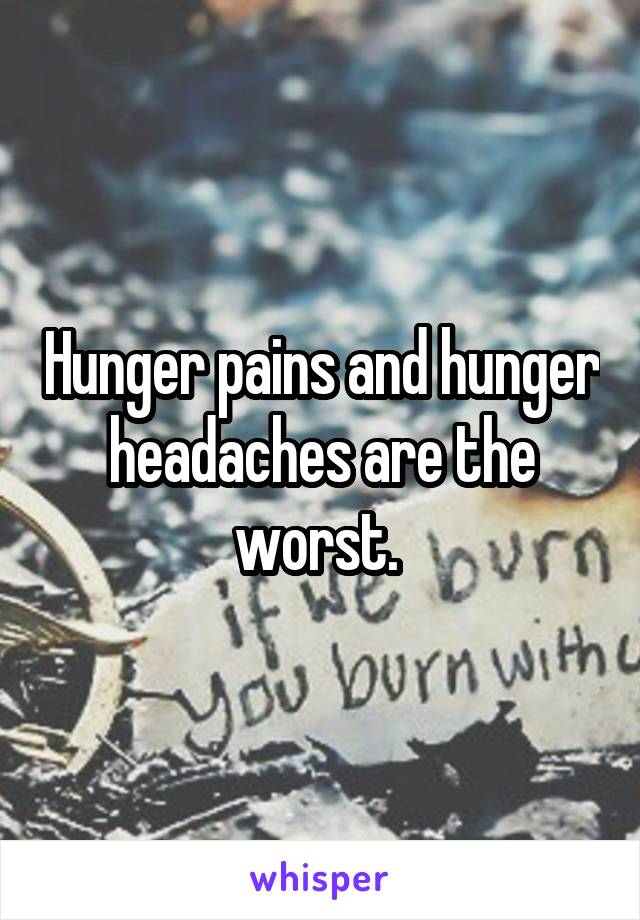 Hunger pains and hunger headaches are the worst.