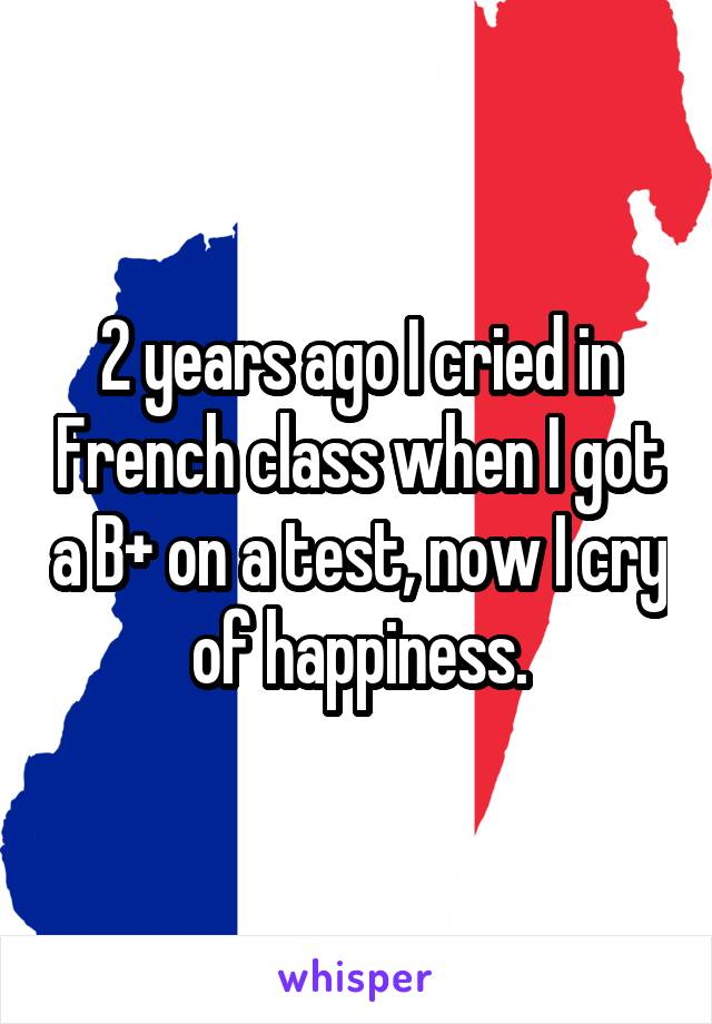 2 years ago I cried in French class when I got a B+ on a test, now I cry of happiness.