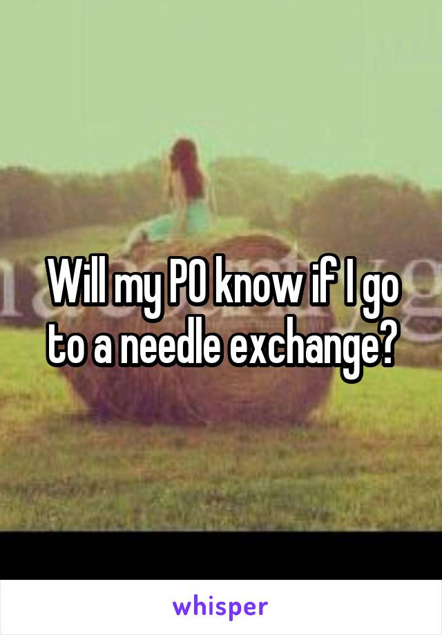 Will my PO know if I go to a needle exchange?