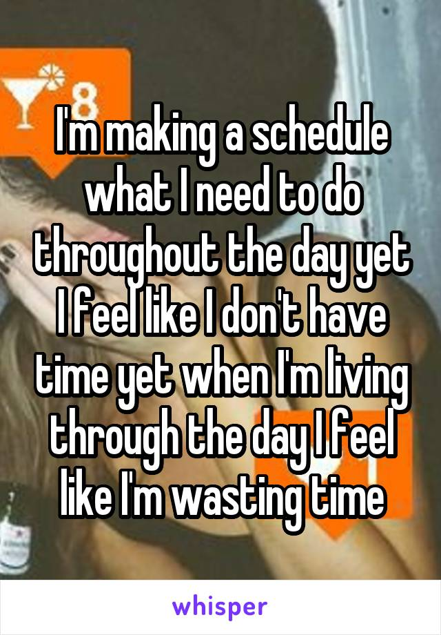 I'm making a schedule what I need to do throughout the day yet I feel like I don't have time yet when I'm living through the day I feel like I'm wasting time