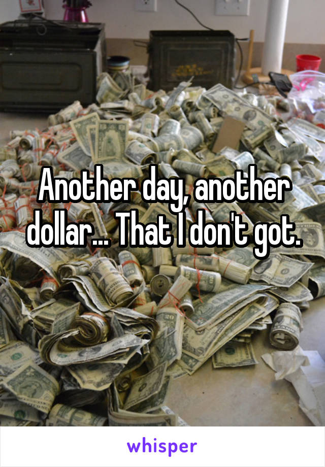 Another day, another dollar... That I don't got.