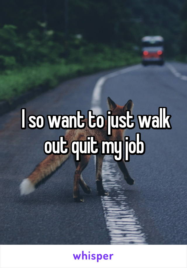 I so want to just walk out quit my job