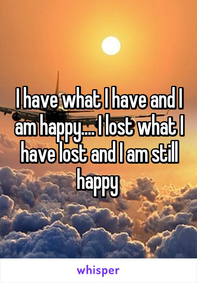 I have what I have and I am happy.... I lost what I have lost and I am still happy