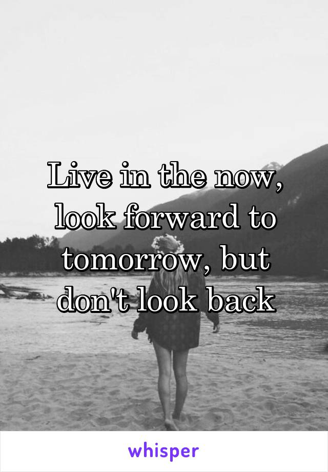 Live in the now, look forward to tomorrow, but don't look back