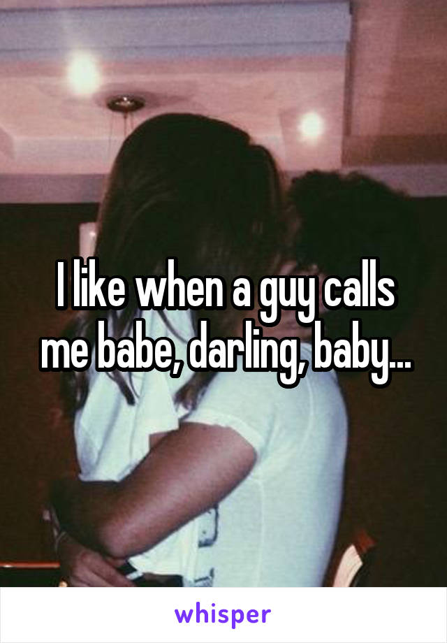 I like when a guy calls me babe, darling, baby...