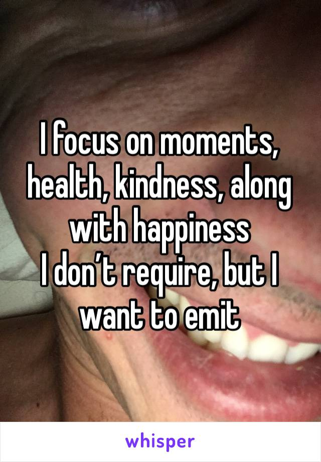 I focus on moments, health, kindness, along with happiness I don't require, but I want to emit