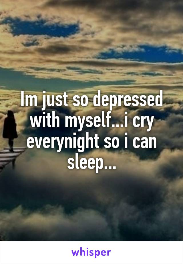 Im just so depressed with myself...i cry everynight so i can sleep...