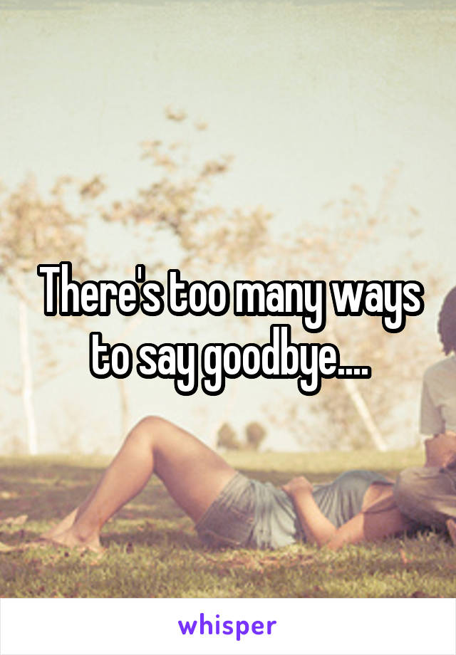 There's too many ways to say goodbye....