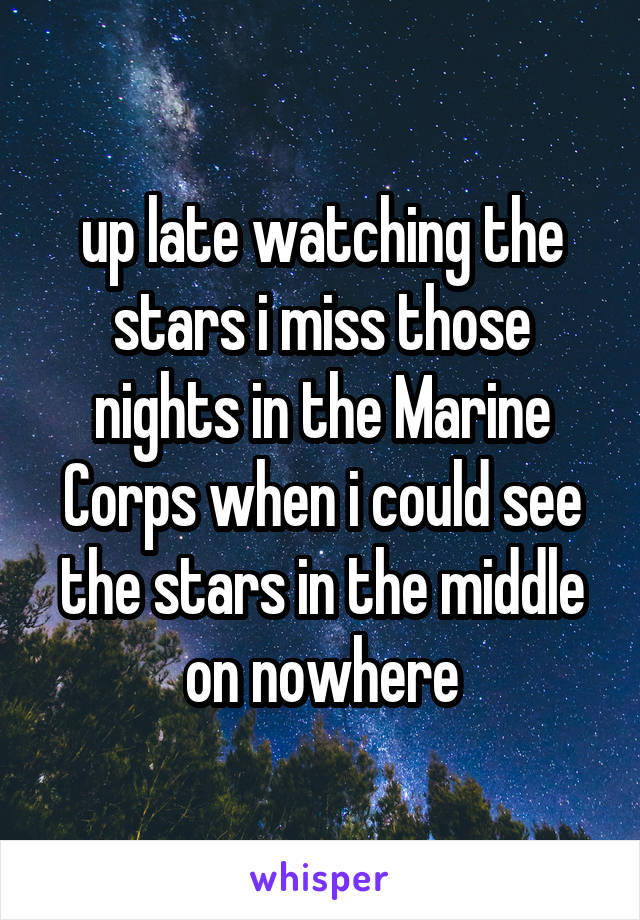 up late watching the stars i miss those nights in the Marine Corps when i could see the stars in the middle on nowhere