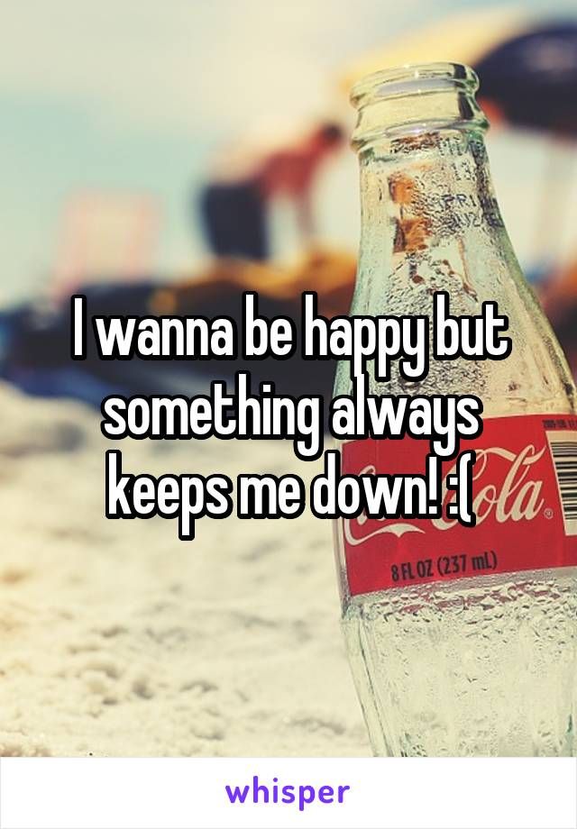 I wanna be happy but something always keeps me down! :(