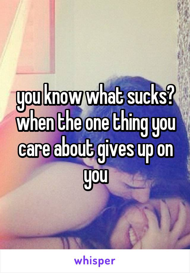 you know what sucks? when the one thing you care about gives up on you