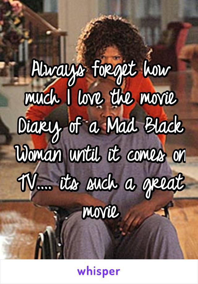 Always forget how much I love the movie Diary of a Mad Black Woman until it comes on TV.... its such a great movie