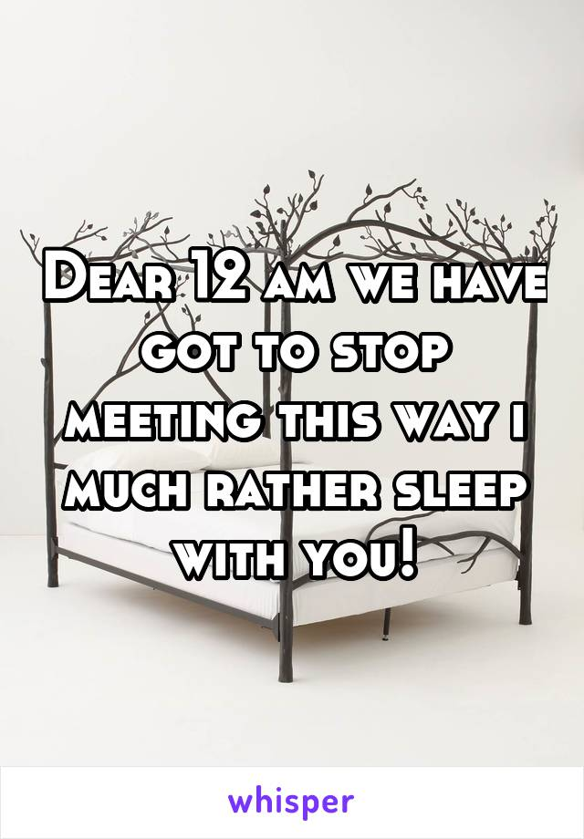 Dear 12 am we have got to stop meeting this way i much rather sleep with you!