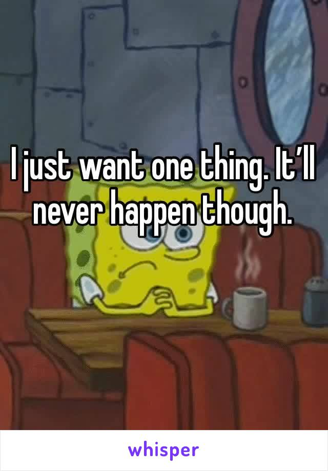 I just want one thing. It'll never happen though.
