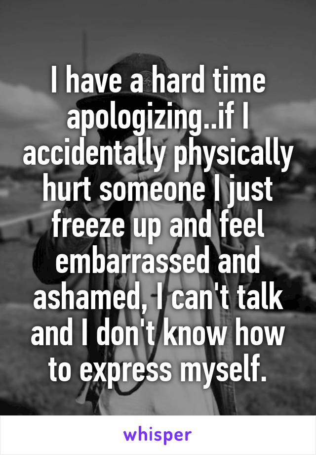 I have a hard time apologizing..if I accidentally physically hurt someone I just freeze up and feel embarrassed and ashamed, I can't talk and I don't know how to express myself.