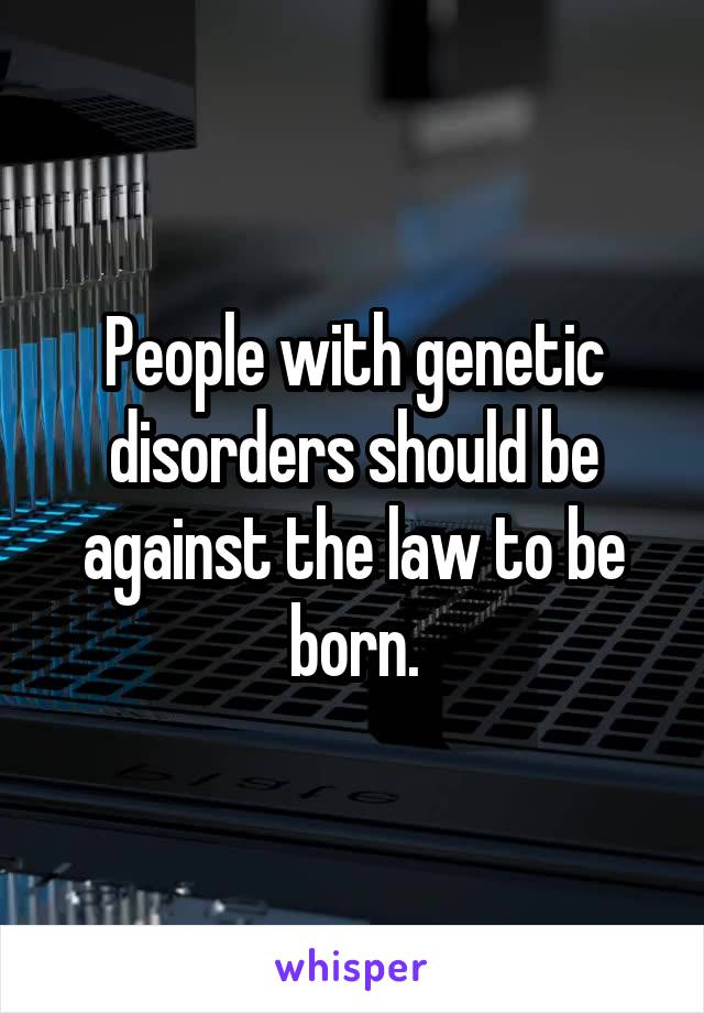 People with genetic disorders should be against the law to be born.
