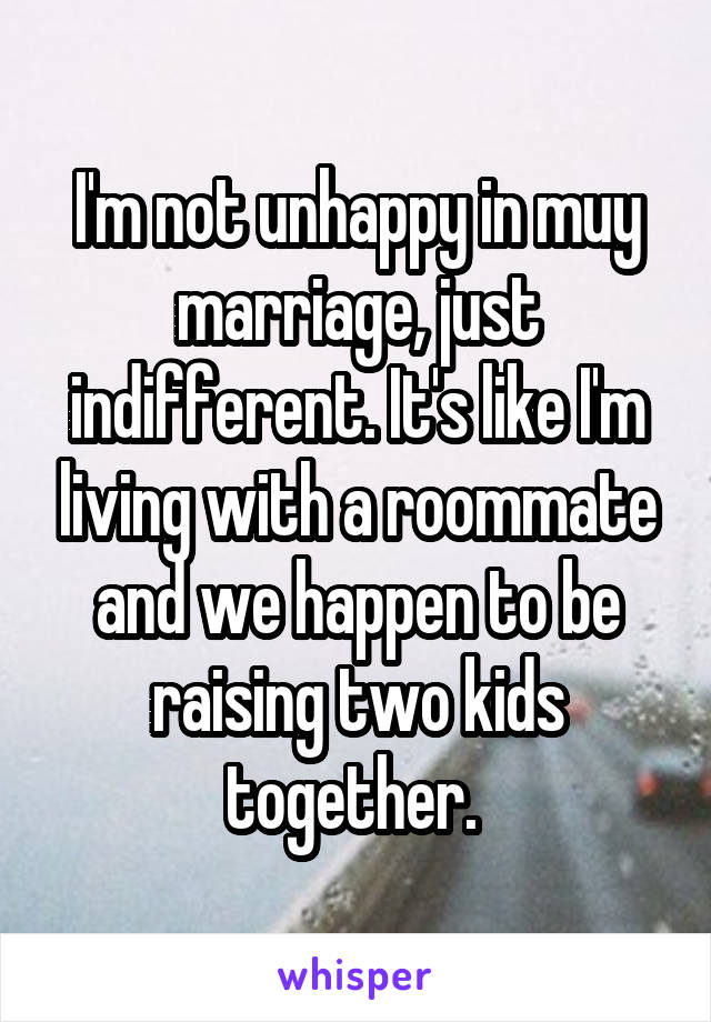I'm not unhappy in muy marriage, just indifferent. It's like I'm living with a roommate and we happen to be raising two kids together.