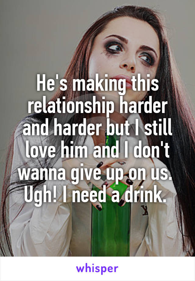 He's making this relationship harder and harder but I still love him and I don't wanna give up on us.  Ugh! I need a drink.